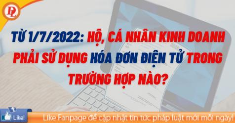 Từ 1/7/2022: Hộ, cá nhân kinh doanh phải sử dụng hóa đơn điện tử trong trường hợp nào?