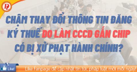 Chậm thay đổi thông tin đăng ký thuế do làm CCCD gắn chip có bị xử phạt hành chính?