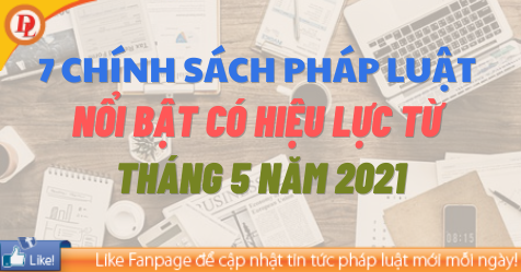 7 chính sách pháp luật nổi bật có hiệu lực từ tháng 5 năm 2021