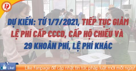 Dự kiến: Từ 1/7/2021, tiếp tục giảm lệ phí cấp CCCD, cấp hộ chiếu và 29 khoản phí, lệ phí khác