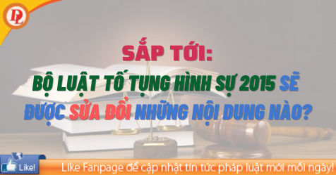 Sắp tới, Bộ luật Tố tụng hình sự 2015 sẽ được sửa đổi những nội dung nào?