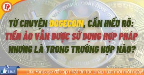Từ chuyện DogeCoin, cần hiểu rõ: Tiền ảo vẫn được sử dụng hợp pháp, nhưng là trong trường hợp nào?