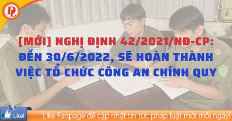 [MỚI] Nghị định 42/2021/NĐ-CP: Đến 30/6/2022, sẽ hoàn thành việc tổ chức Công an chính quy