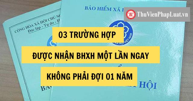 03 TRƯỜNG HỢP ĐƯỢC NHẬN BHXH MỘT LẦN NGAY, KHÔNG PHẢI ĐỢI 01 NĂM